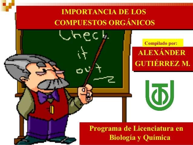 IMPORTANCIA DE LOS  COMPUESTOS ORGÁNICOS ALEXÁNDER  GUTIÉRREZ M. Programa de Licenciatura en Biología y Química Compilado ...