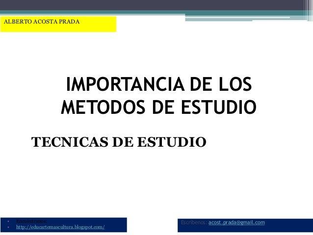 IMPORTANCIA DE LOS METODOS DE ESTUDIO TECNICAS DE ESTUDIO • Encuéntranos: • http://educartemascultura.blogspot.com/ Escríb...