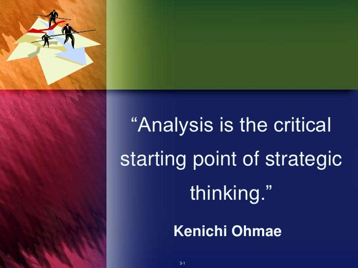 """Analysis is the critical starting point of strategic              thinking.""       Kenichi Ohmae        3-1"