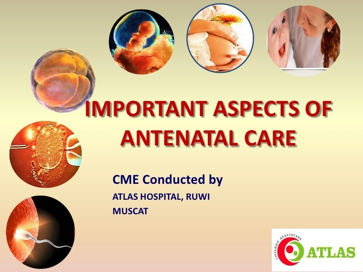 IMPORTANT ASPECTS OF   ANTENATAL CARE  CME Conducted by  ATLAS HOSPITAL, RUWI  MUSCAT