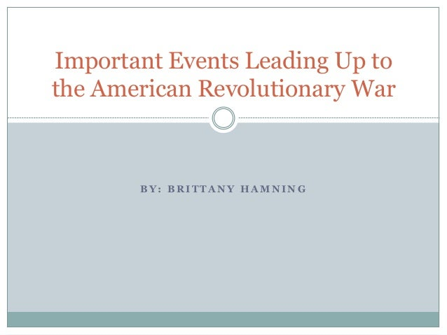 B Y : B R I T T A N Y H A M N I N G Important Events Leading Up to the American Revolutionary War