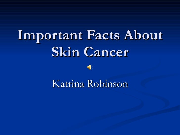 Important Facts About Skin Cancer Katrina Robinson