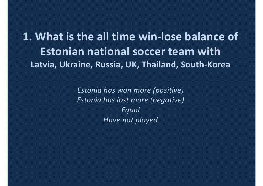 1. What is the all time win-lose balance of   Estonian national soccer team with Latvia, Ukraine, Russia, UK, Thailand, So...