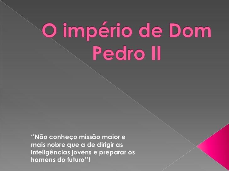 O império de Dom Pedro II<br />''Não conheço missão maior e mais nobre que a de dirigir as inteligências jovens e preparar...