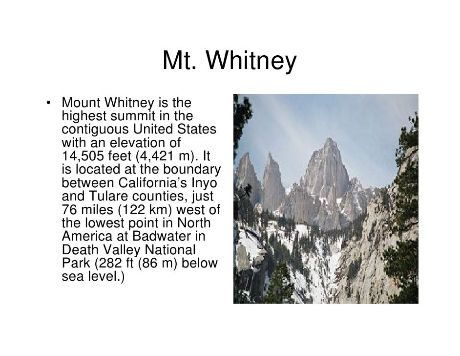 Mt. Whitney• Mount Whitney is the  highest summit in the  contiguous United States  with an elevation of  14,505 feet (4,4...