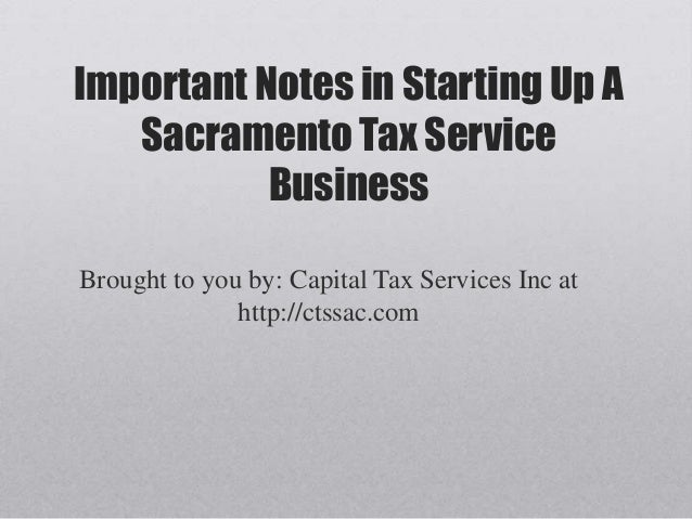 Important Notes in Starting Up A   Sacramento Tax Service           BusinessBrought to you by: Capital Tax Services Inc at...
