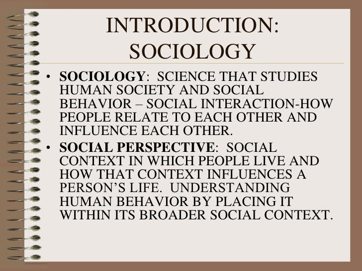 INTRODUCTION: SOCIOLOGY<br />SOCIOLOGY:  SCIENCE THAT STUDIES HUMAN SOCIETY AND SOCIAL BEHAVIOR – SOCIAL INTERACTION-HOW P...