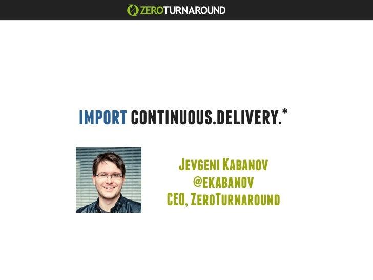 import continuous.delivery.*             Jevgeni Kabanov                @ekabanov           CEO, ZeroTurnaround