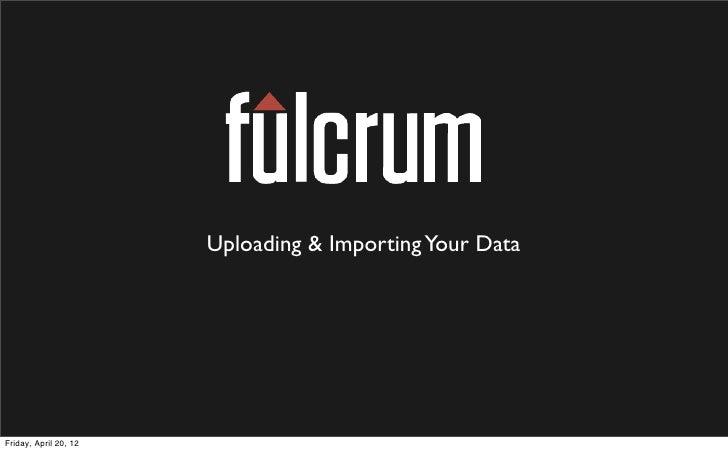 Uploading & Importing Your DataFriday, April 20, 12