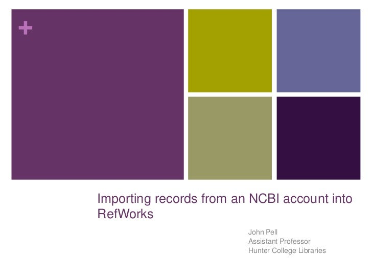 +    Importing records from an NCBI account into    RefWorks                             John Pell                        ...