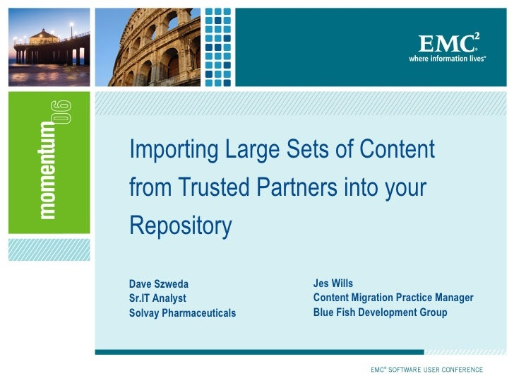 Importing Large Sets of Content from Trusted Partners into your Repository Dave Szweda Sr.IT Analyst Solvay Pharmaceutical...