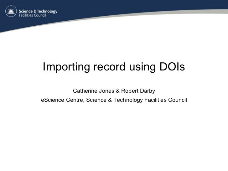 Importing record using DOIs Catherine Jones & Robert Darby eScience Centre, Science & Technology Facilities Council