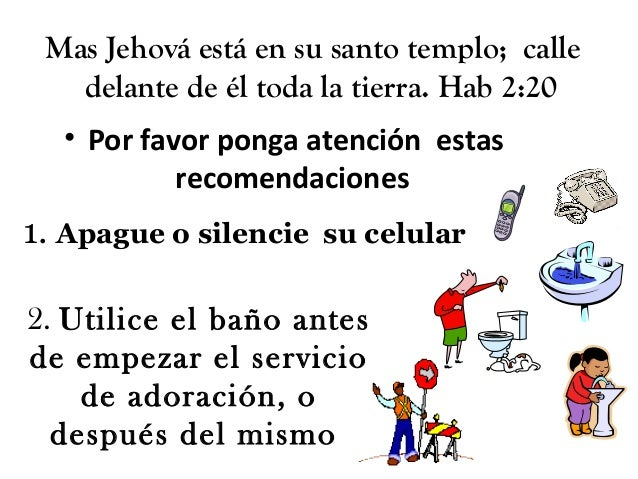 Mas Jehová está en su santo templo; calledelante de él toda la tierra. Hab 2:20• Por favor ponga atención estasrecomendaci...