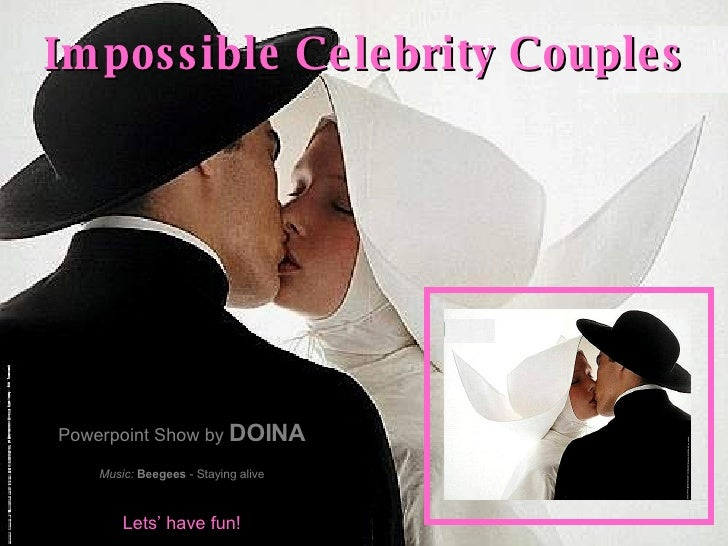 Impossible Celebrity Couples Powerpoint Show by  DOINA Music:   Beegees  - Staying alive Lets' have fun!