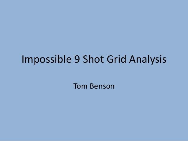Impossible 9 Shot Grid Analysis           Tom Benson
