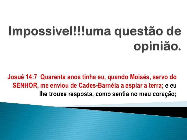 Impossivel!!!uma questão de opinião.<br />Josué 14:7  Quarenta anos tinha eu, quando Moisés, servo do SENHOR, me enviou de...