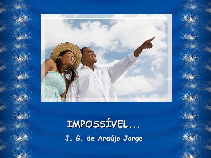 Impossível... -  J. G. de Araújo Jorge