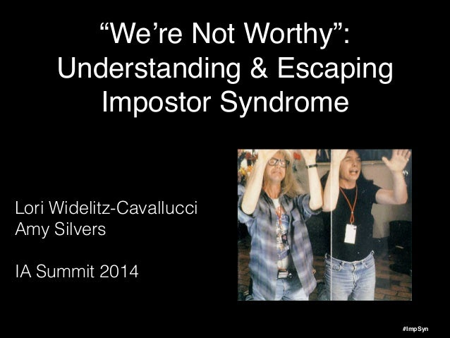 """#ImpSyn """"We're Not Worthy"""":! Understanding & Escaping! Impostor Syndrome Lori Widelitz-Cavallucci Amy Silvers ! IA Summit ..."""