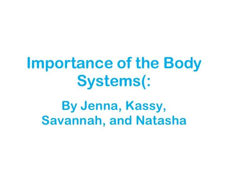 Importance of the Body Systems(: By Jenna, Kassy, Savannah, and Natasha