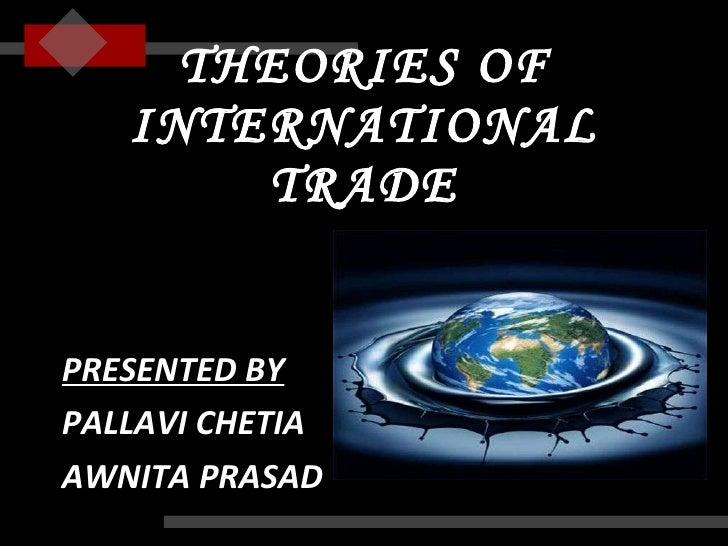 THEORIES OF INTERNATIONAL TRADE <ul><li>PRESENTED BY </li></ul><ul><li>PALLAVI CHETIA </li></ul><ul><li>AWNITA PRASAD </li...