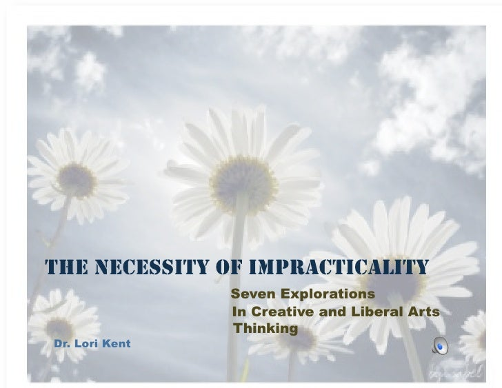 THE NECESSITY OF IMPRACTICALITY                 Seven Explorations                 In Creative and Liberal Arts           ...