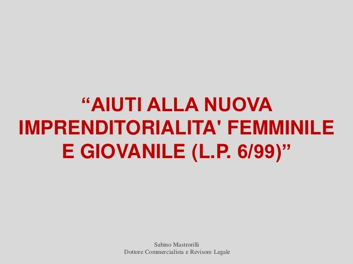 """""""AIUTI ALLA NUOVAIMPRENDITORIALITA FEMMINILE    E GIOVANILE (L.P. 6/99)""""                   Sabino Mastrorilli         Dott..."""
