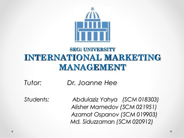 SEGi UNIVERSITY  INTERNATIONAL MARKETING MANAGEMENT Tutor: Students:  Dr. Joanne Hee Abdulaziz Yahya (SCM 018303) Alisher ...