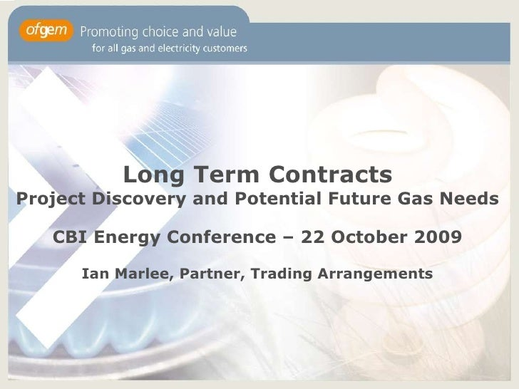 Long Term Contracts Project Discovery and Potential Future Gas Needs CBI Energy Conference – 22 October 2009 Ian Marlee, P...