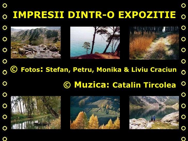 ©  Fotos :   Stefan, Petru, Monika & Liviu Craciun IMPRESII DINTR-O EXPOZITIE © Muzica:  Catalin Tircolea