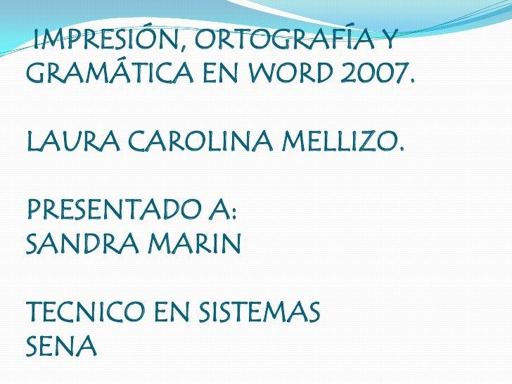IMPRESIÓN, ORTOGRAFÍA Y GRAMÁTICA EN WORD 2007.LAURA CAROLINA MELLIZO.PRESENTADO A:SANDRA MARINTECNICO EN SISTEMASSENA<br />