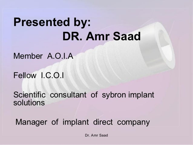 Presented by:        DR. Amr SaadMember A.O.I.AFellow I.C.O.IScientific consultant of sybron implantsolutionsManager of im...
