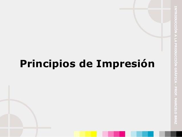 INTRODUCCIÓN A LA PRODUCCIÓN GRÁFICA - PROF. MARCELO BRAZ                        Principios de Impresión