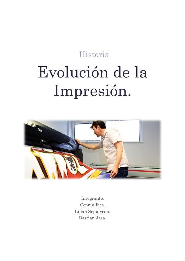 Historia Evolución de la Impresión. Integrante: Connie Fica. Lilian Sepúlveda. Bastian Jara.