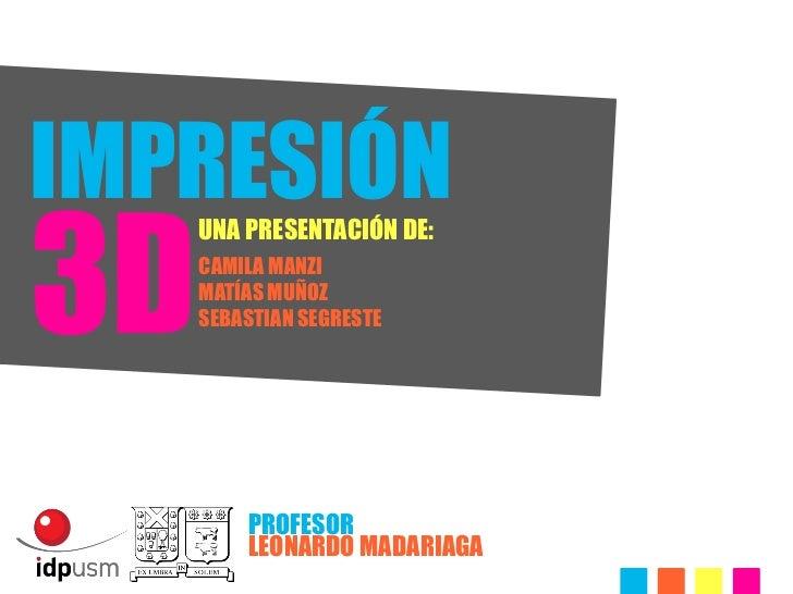 IMPRESIÓN3D     UNA PRESENTACIÓN DE:     CAMILA MANZI     MATÍAS MUÑOZ     SEBASTIAN SEGRESTE         PROFESOR         LEO...
