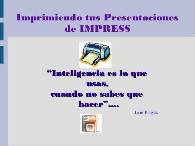 """Imprimiendo tus Presentaciones de IMPRESS  """"Inteligencia es lo que usas, cuando no sabes que hacer""""....  Jean Piaget."""