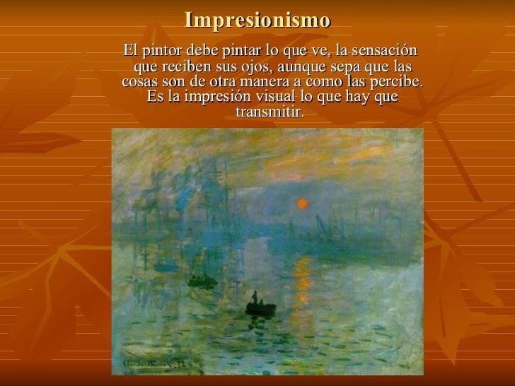 Impresionismo El pintor debe pintar lo que ve, la sensación que reciben sus ojos, aunque sepa que las cosas son de otra ma...