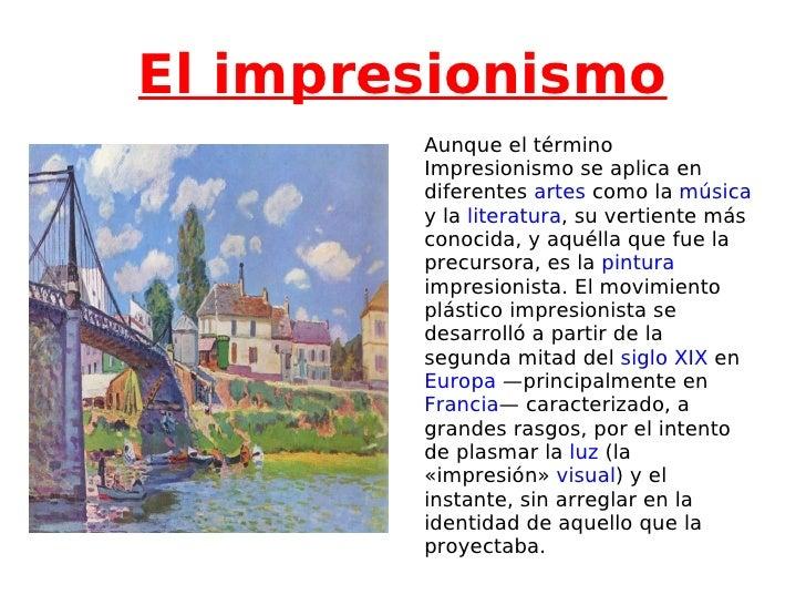 El impresionismo Aunque el término Impresionismo se aplica en diferentes  artes  como la  música  y la  literatura , su ve...