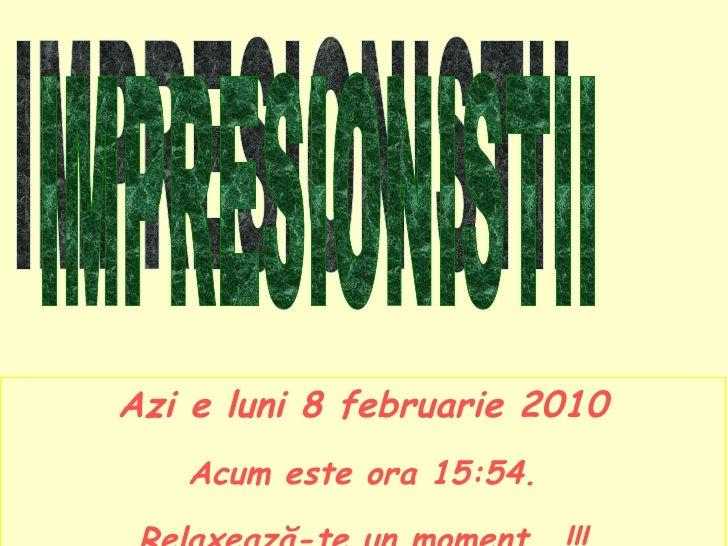 Azi e  luni 8 februarie 2010 Acum este ora  15:53 . Relaxează-te un moment  …!!! IMPRESIONISTII