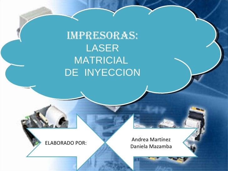 IMPRESORAS: LASER MATRICIAL  DE  INYECCION ELABORADO POR: Andrea Martínez Daniela Mazamba