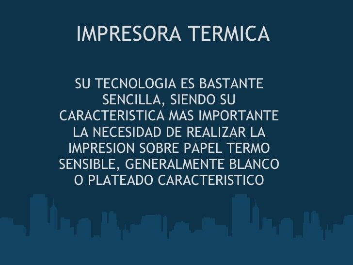 IMPRESORA TERMICA SU TECNOLOGIA ES BASTANTE SENCILLA, SIENDO SU CARACTERISTICA MAS IMPORTANTE LA NECESIDAD DE REALIZAR LA ...
