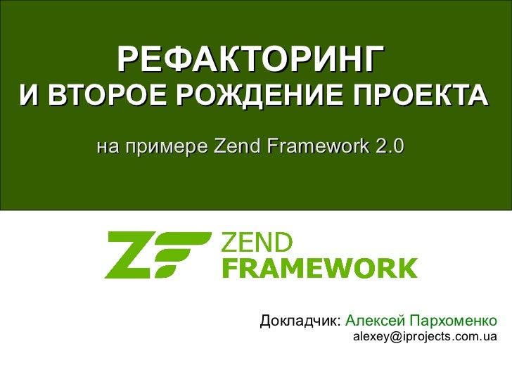 РЕФАКТОРИНГИ ВТОРОЕ РОЖДЕНИЕ ПРОЕКТА    на примере Zend Framework 2.0                   Докладчик: Алексей Пархоменко     ...