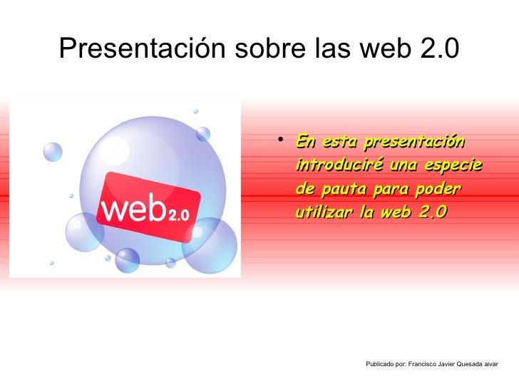 Presentación sobre las web 2.0 <ul><li>En esta presentación introduciré una especie de pauta para poder utilizar la web 2....
