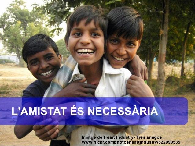 LAMISTAT ÉS NECESSÀRIA           Imatge de Heart Industry- Tres amigos           www.flickr.comphotosheartindustry/522990535