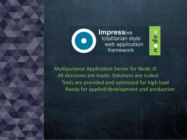 Multipurpose Application Server for Node.JS All decisions are made. Solutions are scaled Tools are provided and optimized ...