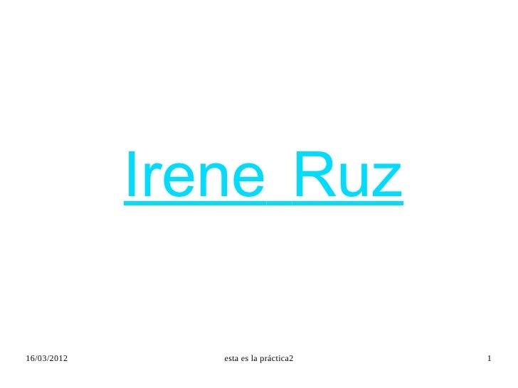 Irene Ruz16/03/2012      esta es la práctica2   1