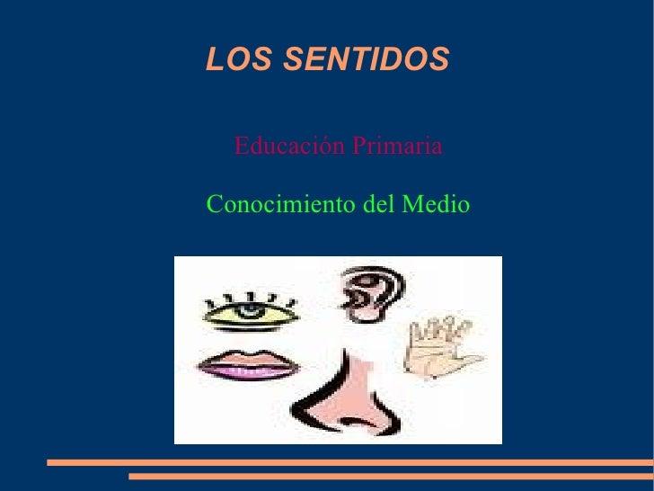 LOS SENTIDOS <ul>Educación Primaria </ul><ul>Conocimiento del Medio </ul>