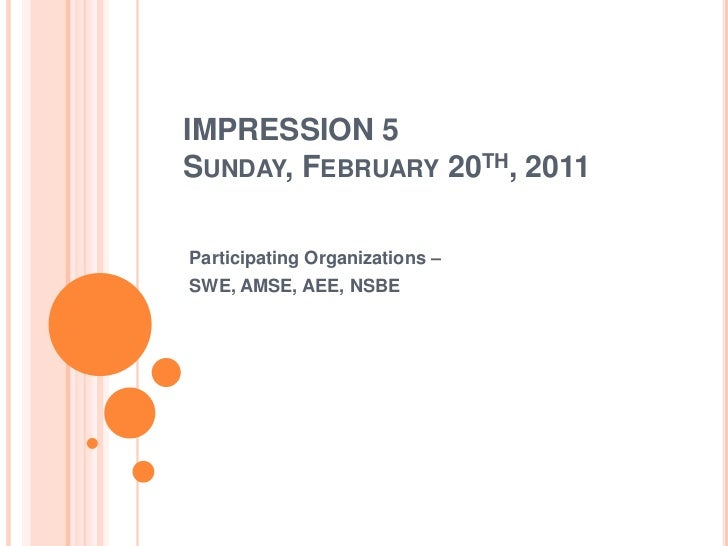 IMPRESSION 5Sunday, February 20th, 2011<br />Participating Organizations –<br />SWE, AMSE, AEE, NSBE<br />
