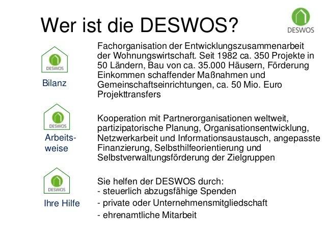 Wer ist die DESWOS?  Fachorganisation der Entwicklungszusammenarbeit  der Wohnungswirtschaft. Seit 1982 ca. 350 Projekte i...