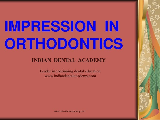 IMPRESSION IN ORTHODONTICS www.indiandentalacademy.com INDIAN DENTAL ACADEMY Leader in continuing dental education www.ind...