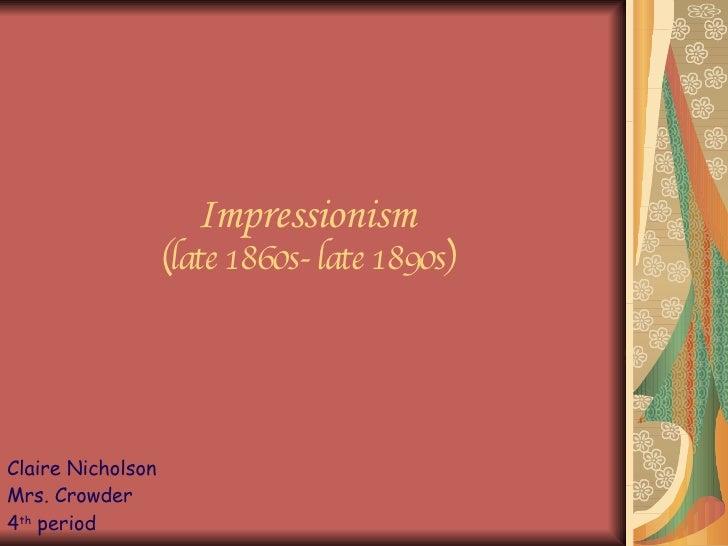Impressionism (late 1860s- late 1890s) Claire Nicholson Mrs. Crowder  4 th  period
